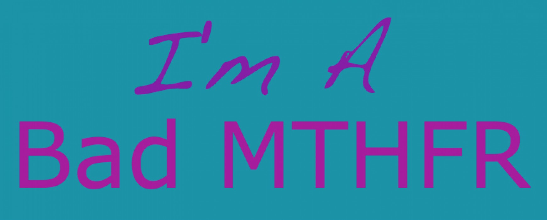 I'm A Bad MTHFR